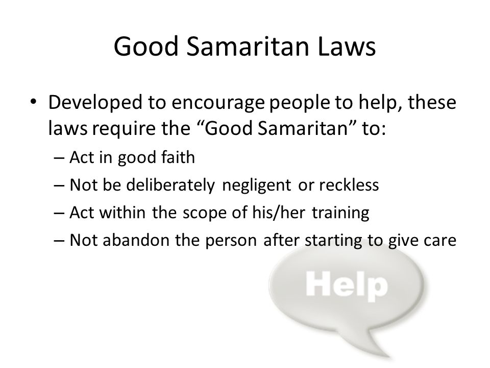 Good Samaritan Laws Developed to encourage people to help, these laws require the Good Samaritan to: