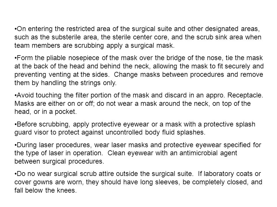 On entering the restricted area of the surgical suite and other designated areas, such as the substerile area, the sterile center core, and the scrub sink area when team members are scrubbing apply a surgical mask.