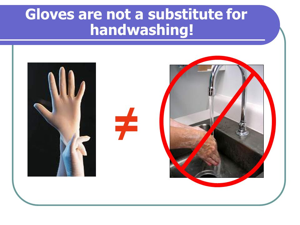 Gloves are not a substitute for handwashing!