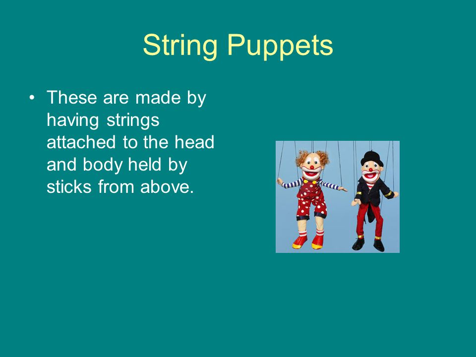 String Puppets These are made by having strings attached to the head and body held by sticks from above.