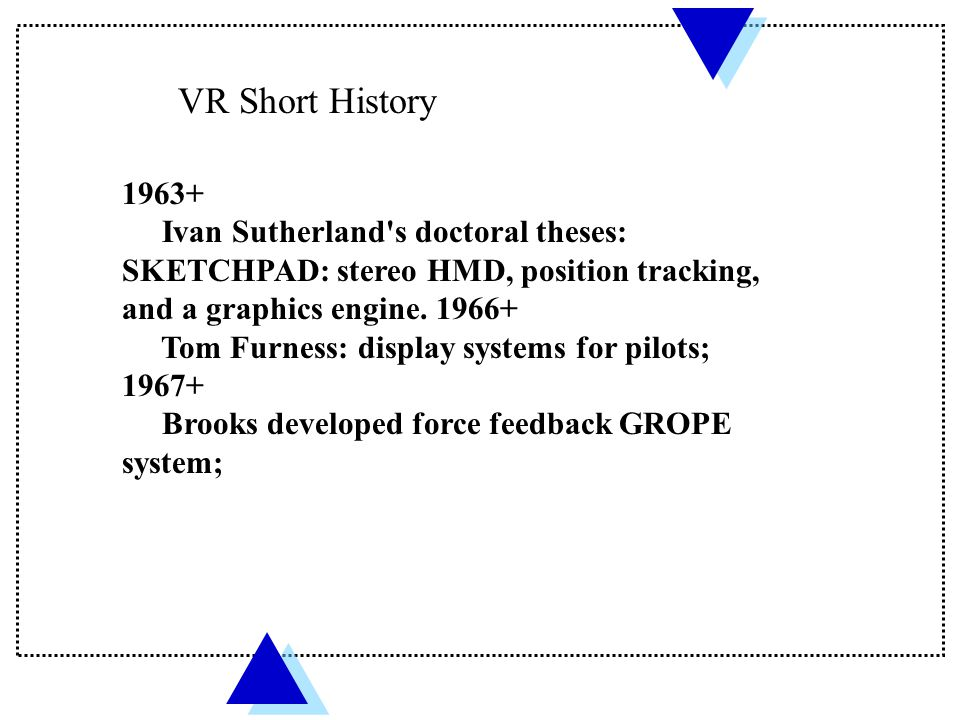 VR Short History 1963+ Ivan Sutherland s doctoral theses: SKETCHPAD: stereo HMD, position tracking, and a graphics engine. 1966+