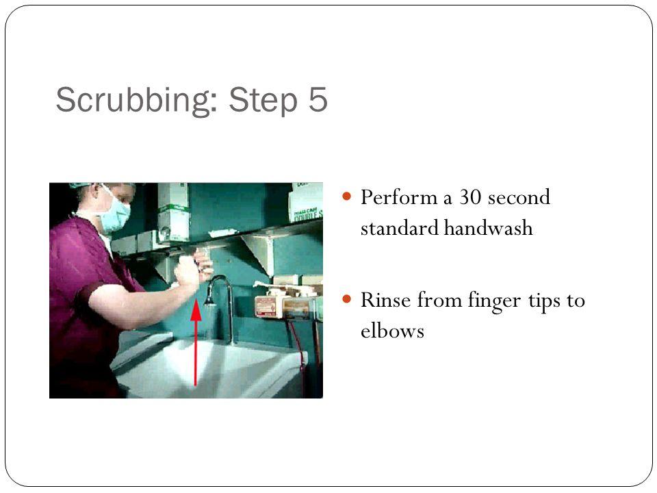 Scrubbing: Step 5 Perform a 30 second standard handwash