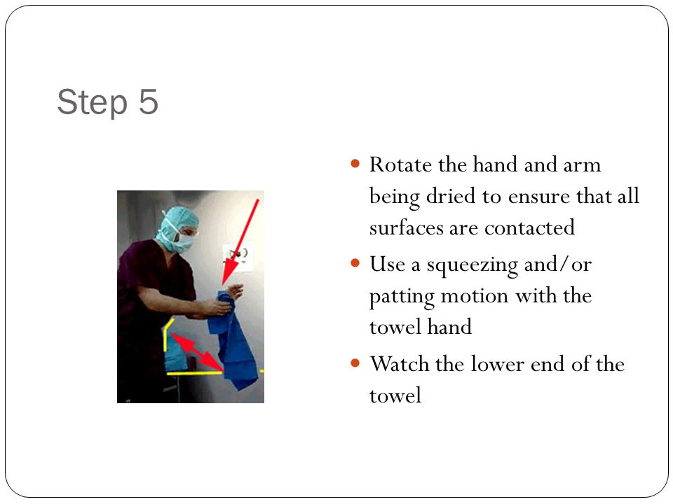 Step 5 Rotate the hand and arm being dried to ensure that all surfaces are contacted. Use a squeezing and/or patting motion with the towel hand.