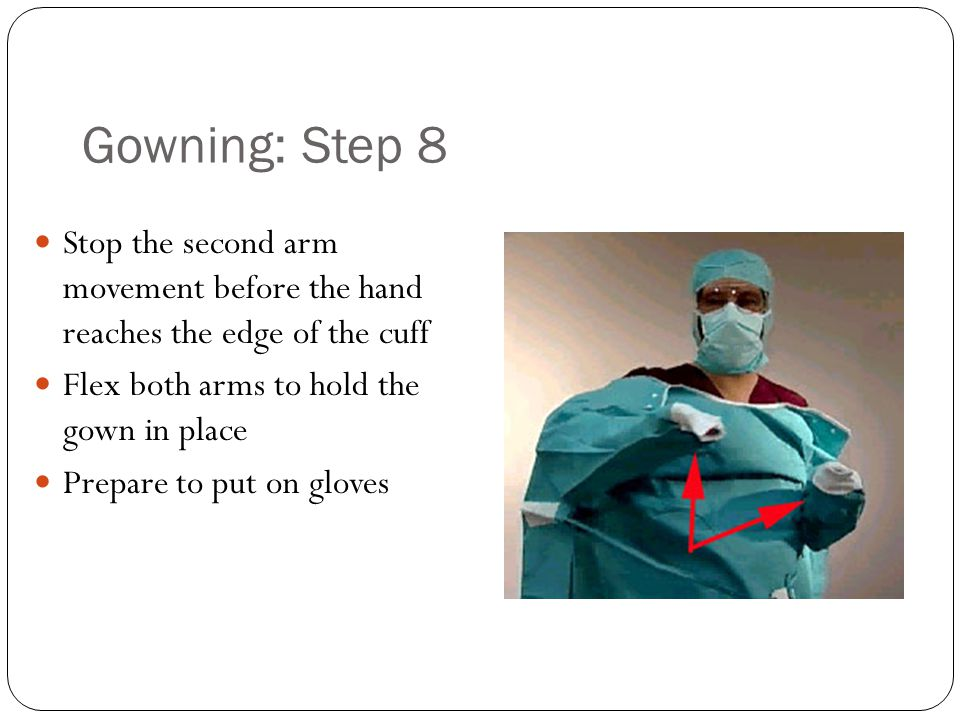Gowning: Step 8 Stop the second arm movement before the hand reaches the edge of the cuff. Flex both arms to hold the gown in place.