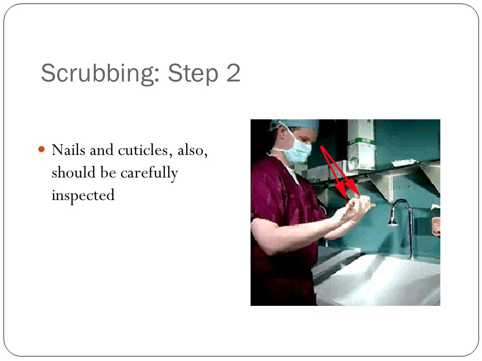 Scrubbing: Step 2 Nails and cuticles, also, should be carefully inspected