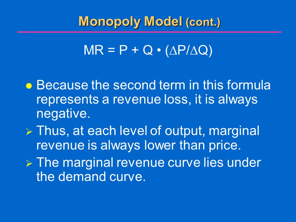 Monopoly Model (cont.) MR = P + Q • (P/Q) Because the second term in this formula represents a revenue loss, it is always negative.
