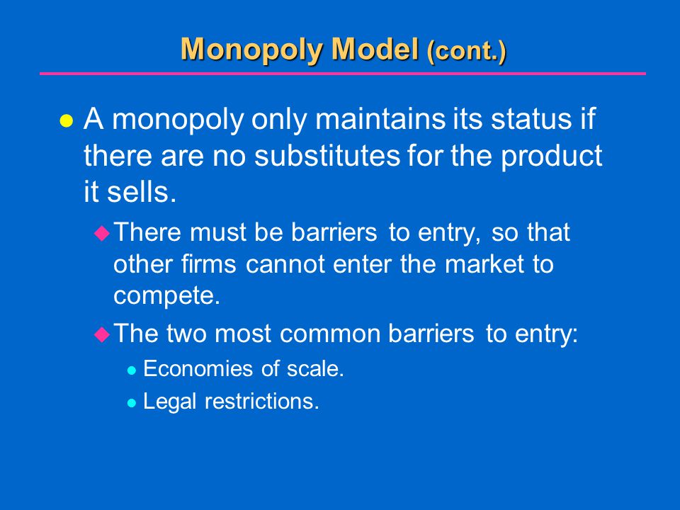 Monopoly Model (cont.) A monopoly only maintains its status if there are no substitutes for the product it sells.