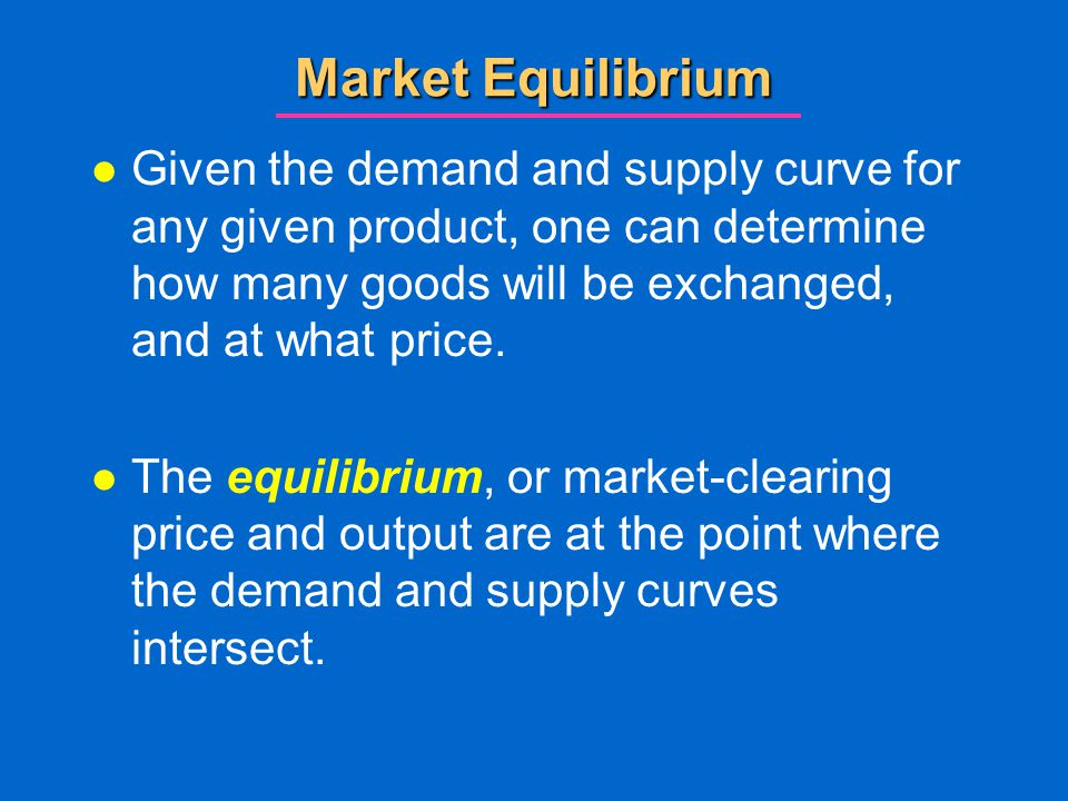 Market Equilibrium Given the demand and supply curve for any given product, one can determine how many goods will be exchanged, and at what price.