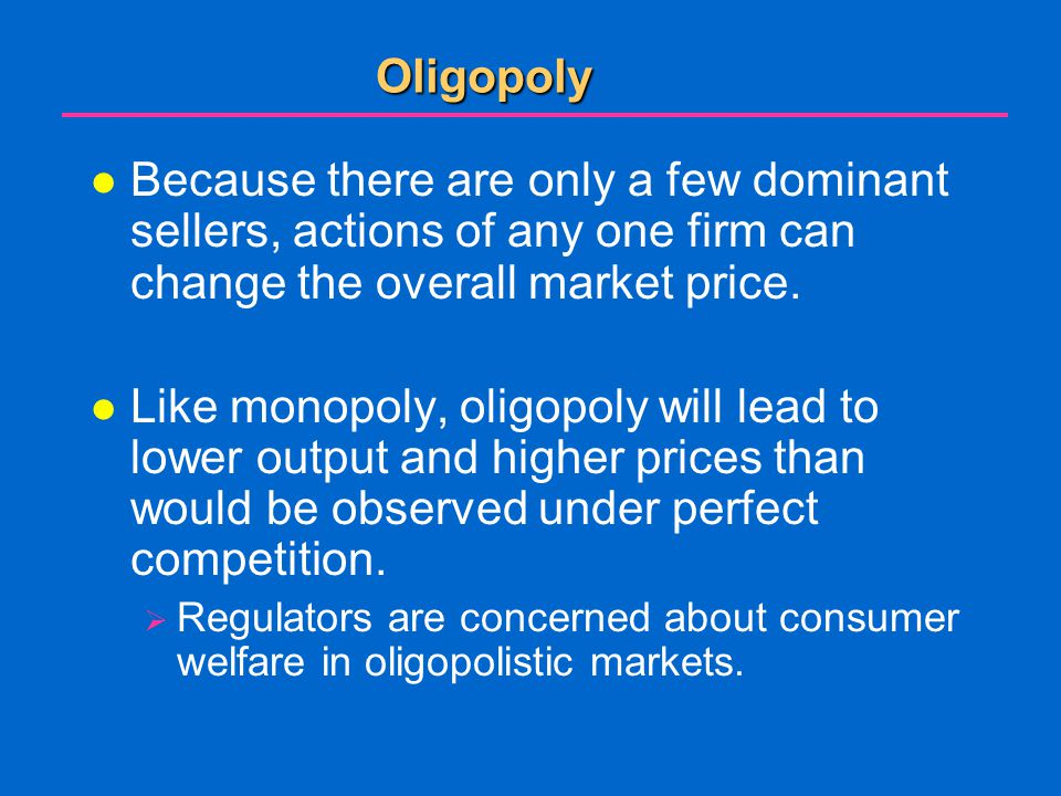 Oligopoly Because there are only a few dominant sellers, actions of any one firm can change the overall market price.