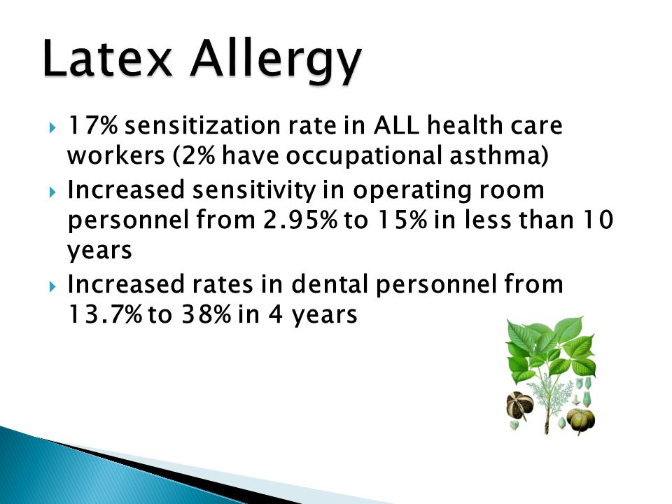 Latex Allergy 17% sensitization rate in ALL health care workers (2% have occupational asthma)