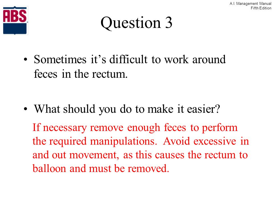Question 3 Sometimes it's difficult to work around feces in the rectum. What should you do to make it easier