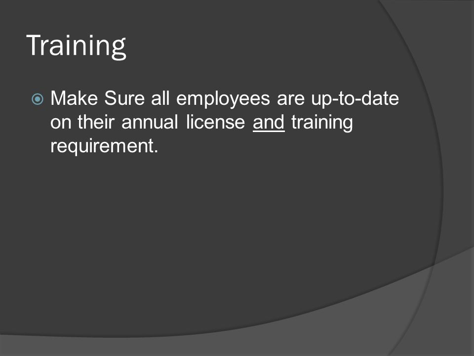 Training Make Sure all employees are up-to-date on their annual license and training requirement.