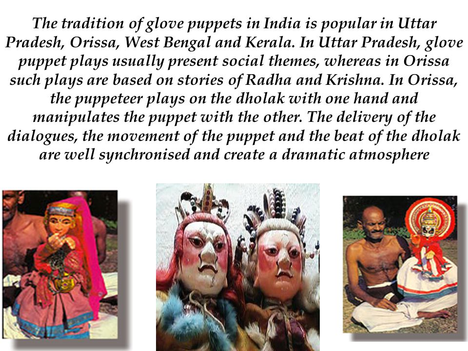 The tradition of glove puppets in India is popular in Uttar Pradesh, Orissa, West Bengal and Kerala.