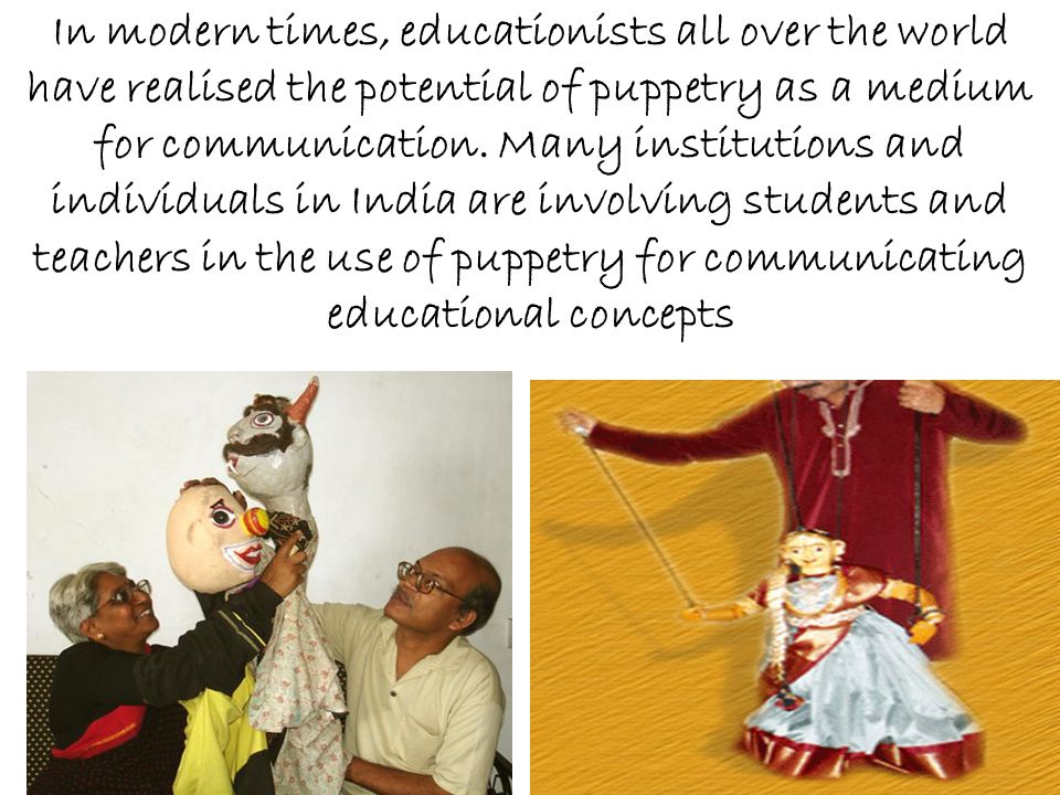 In modern times, educationists all over the world have realised the potential of puppetry as a medium for communication.