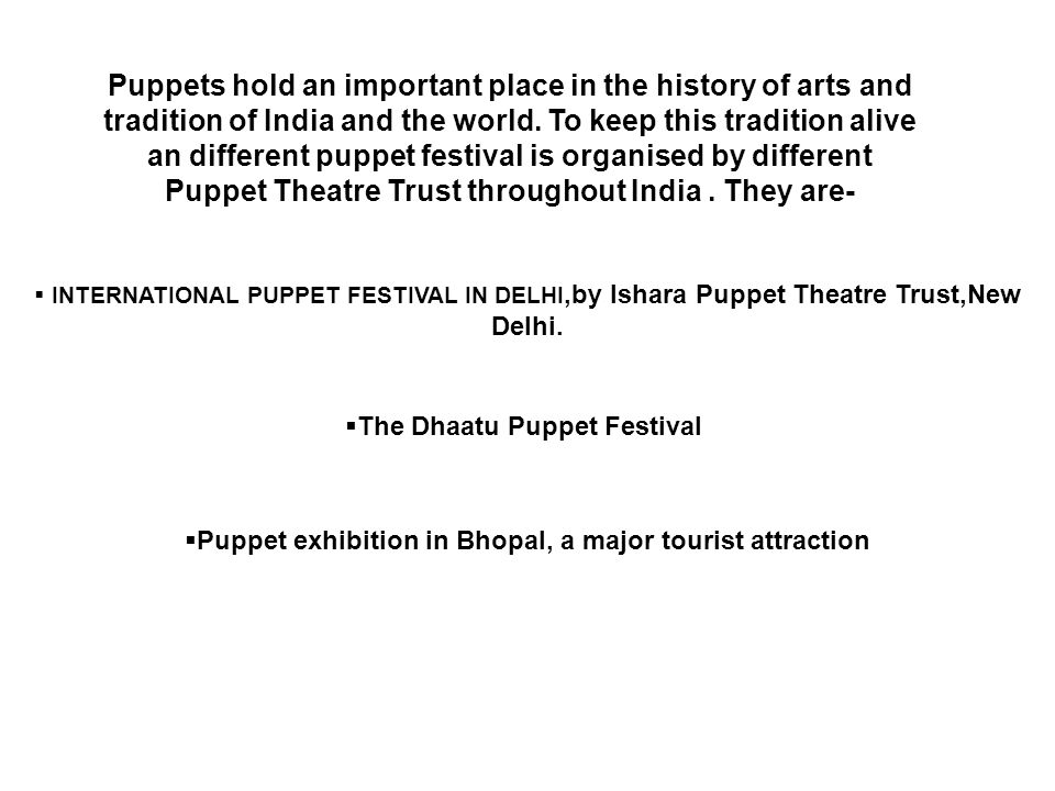 Puppets hold an important place in the history of arts and tradition of India and the world. To keep this tradition alive an different puppet festival is organised by different Puppet Theatre Trust throughout India . They are-