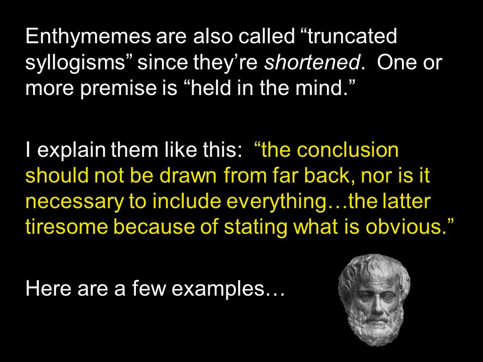 Enthymemes are also called truncated syllogisms since they're shortened. One or more premise is held in the mind.
