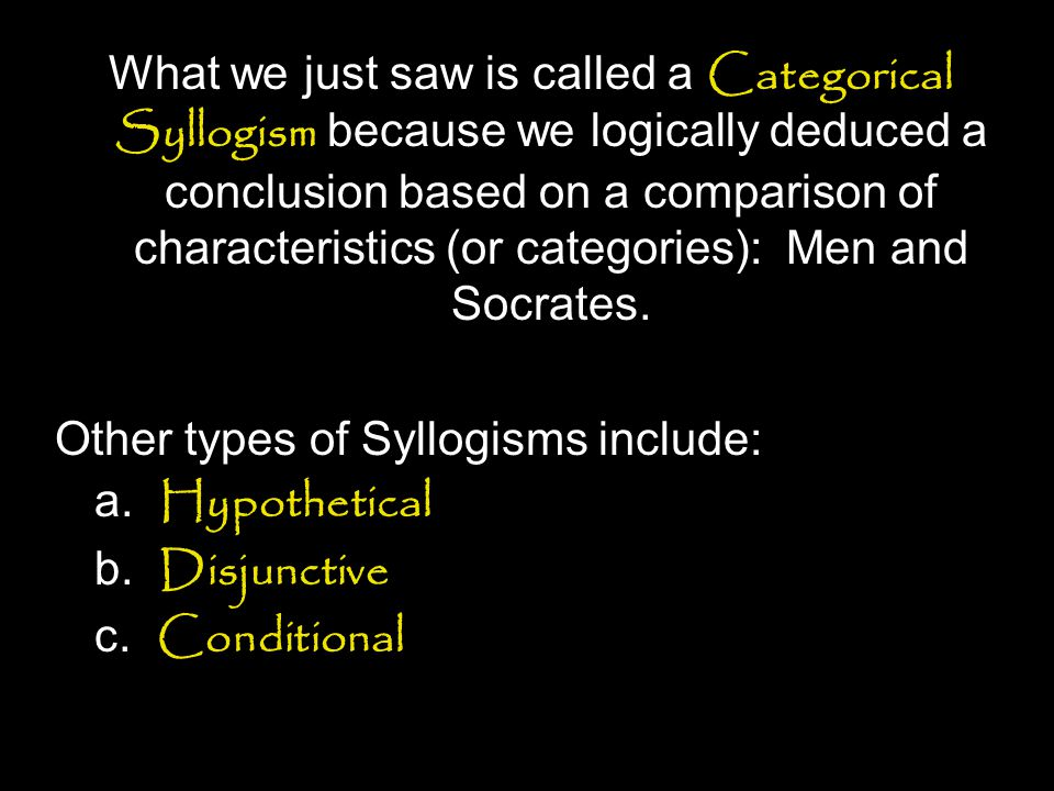 What we just saw is called a Categorical Syllogism because we logically deduced a conclusion based on a comparison of characteristics (or categories): Men and Socrates.