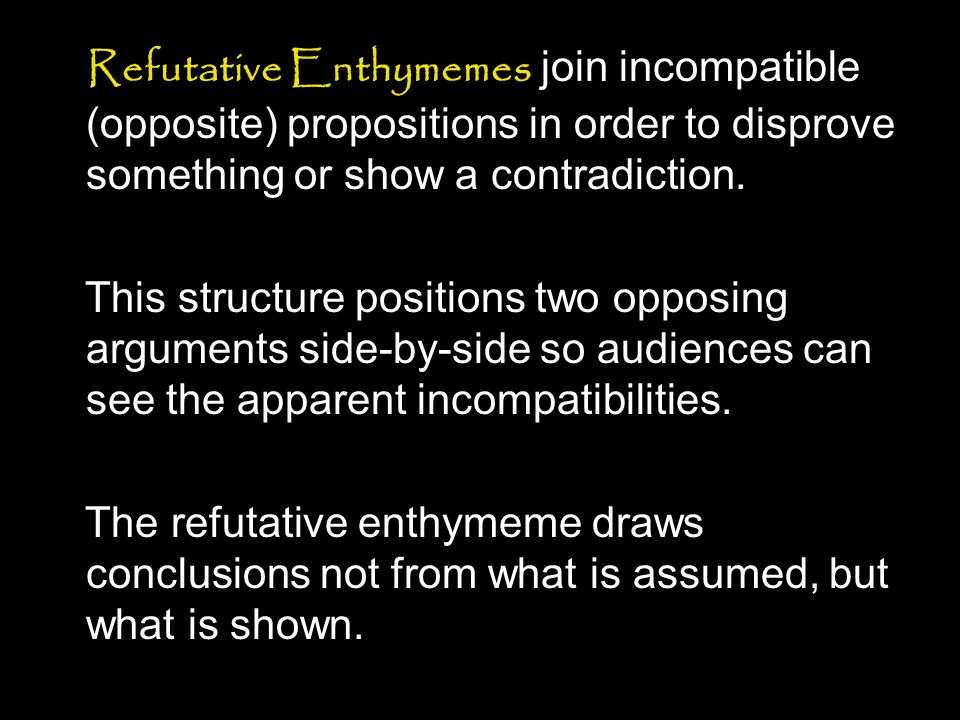 Refutative Enthymemes join incompatible (opposite) propositions in order to disprove something or show a contradiction.
