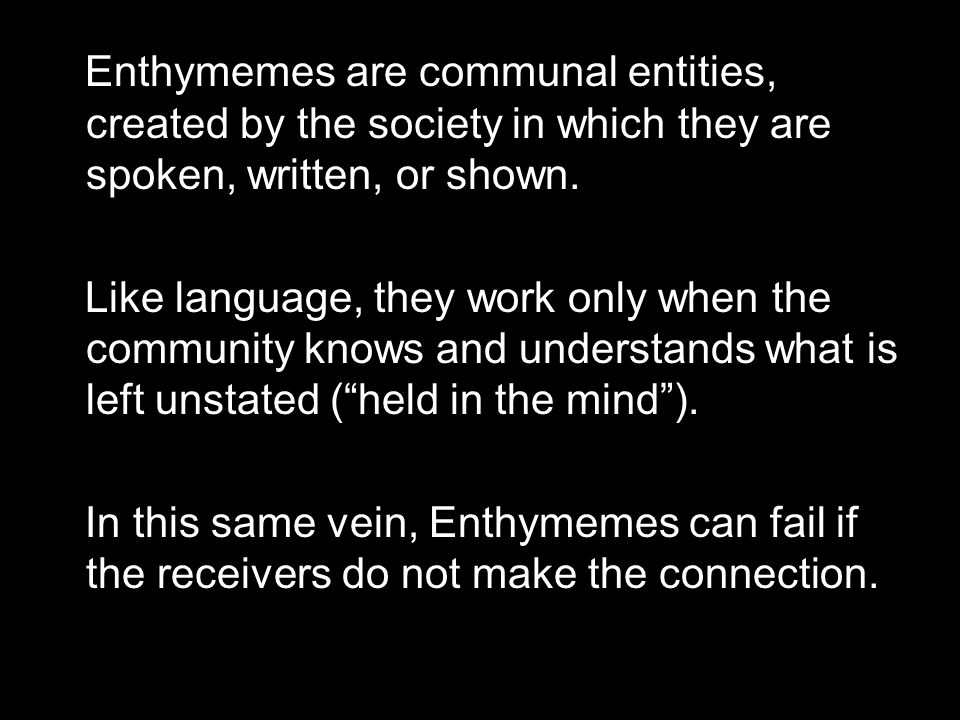 Enthymemes are communal entities, created by the society in which they are spoken, written, or shown.