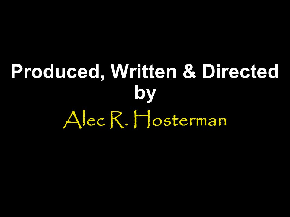 Produced, Written & Directed by Alec R. Hosterman