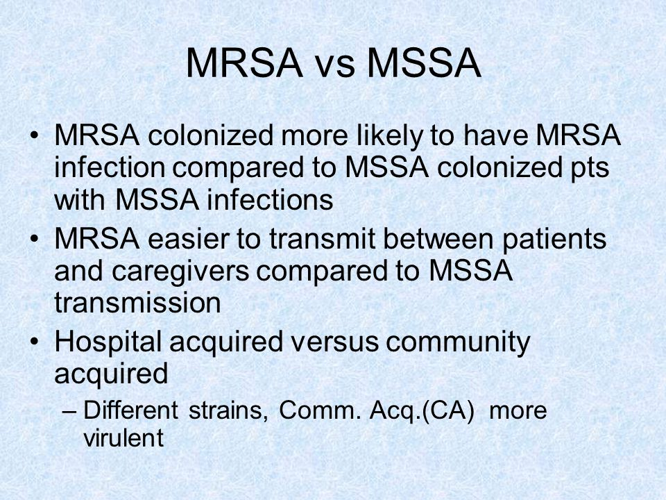 MRSA vs MSSA MRSA colonized more likely to have MRSA infection compared to MSSA colonized pts with MSSA infections.