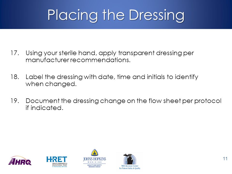 Placing the Dressing Using your sterile hand, apply transparent dressing per manufacturer recommendations.