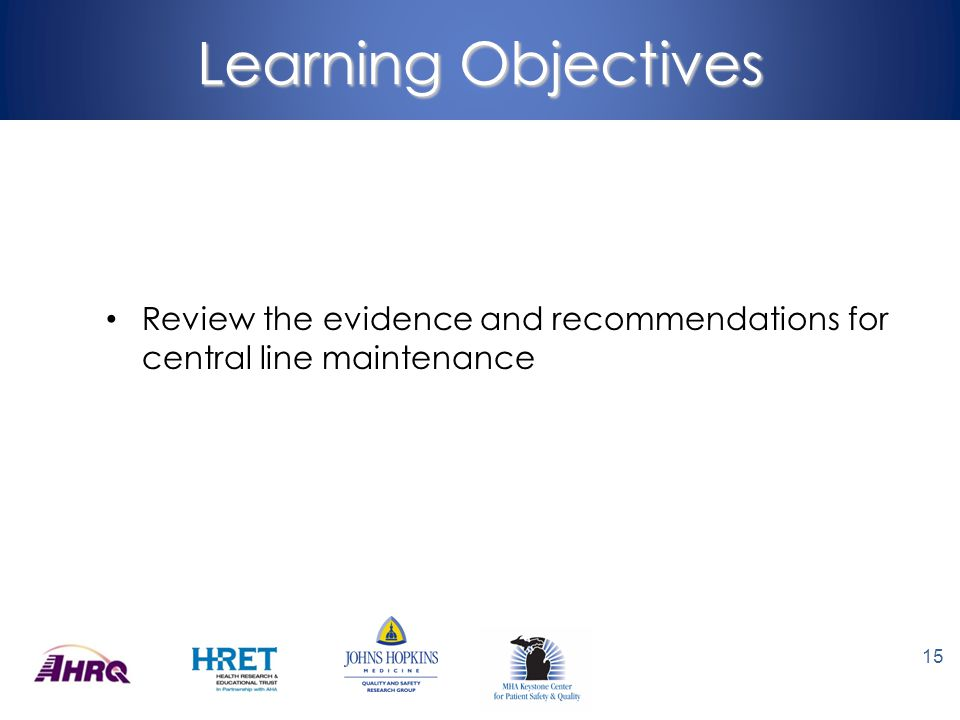 Learning Objectives Review the evidence and recommendations for central line maintenance 15