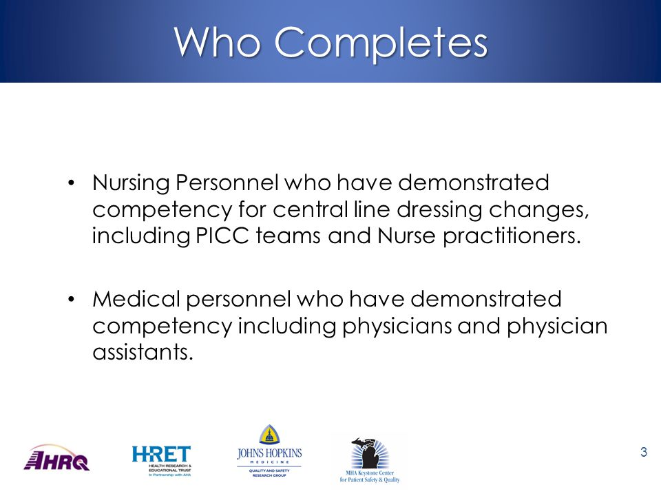 Who Completes Nursing Personnel who have demonstrated competency for central line dressing changes, including PICC teams and Nurse practitioners.