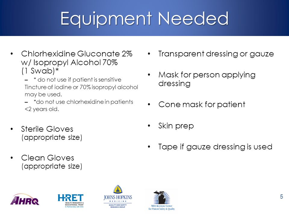 Equipment Needed Chlorhexidine Gluconate 2% w/ Isopropyl Alcohol 70% (1 Swab)* * do not use if patient is sensitive.