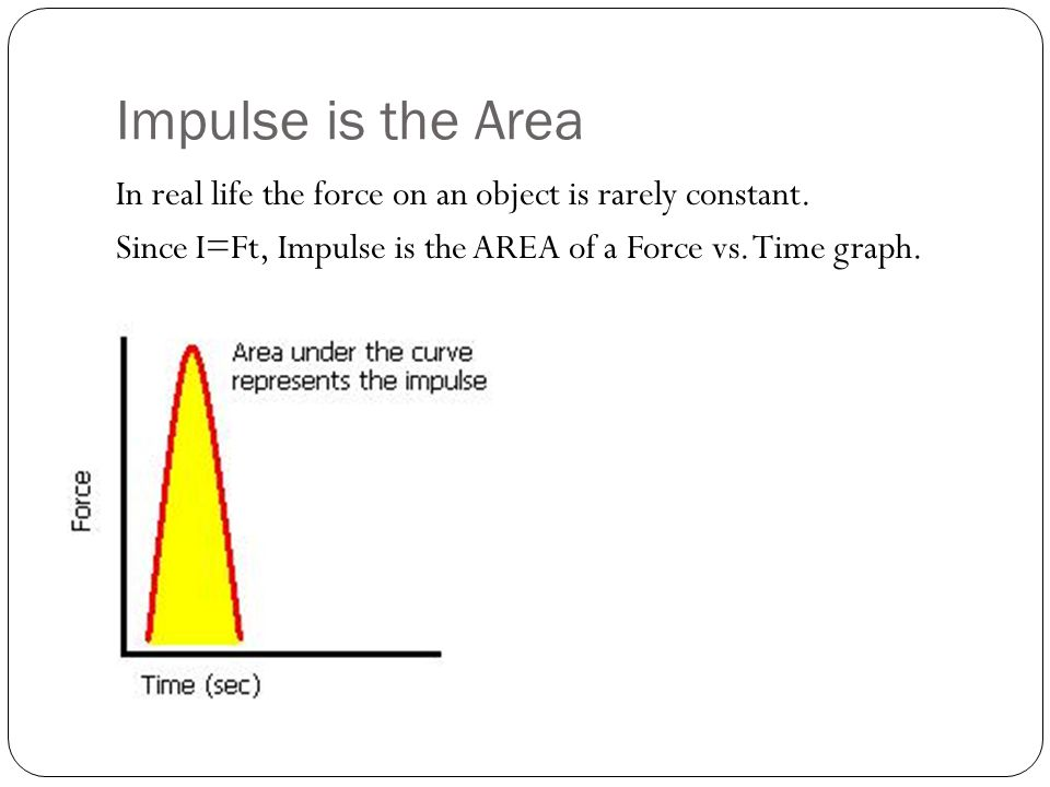 Impulse is the Area In real life the force on an object is rarely constant.