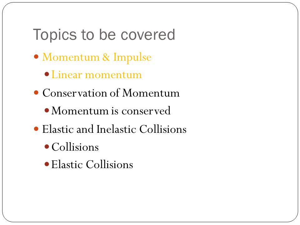 Topics to be covered Momentum & Impulse Linear momentum