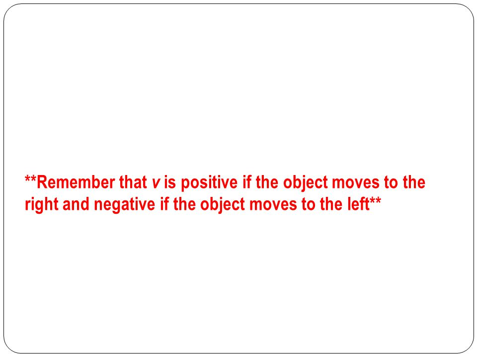 **Remember that v is positive if the object moves to the right and negative if the object moves to the left**