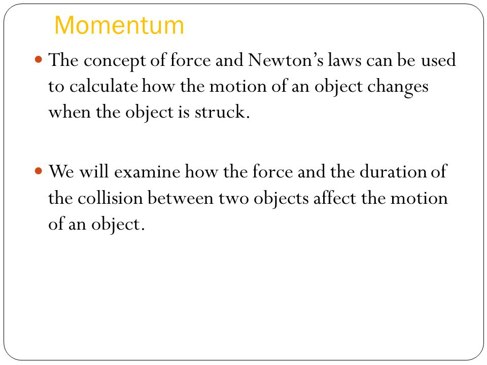 Momentum The concept of force and Newton's laws can be used to calculate how the motion of an object changes when the object is struck.
