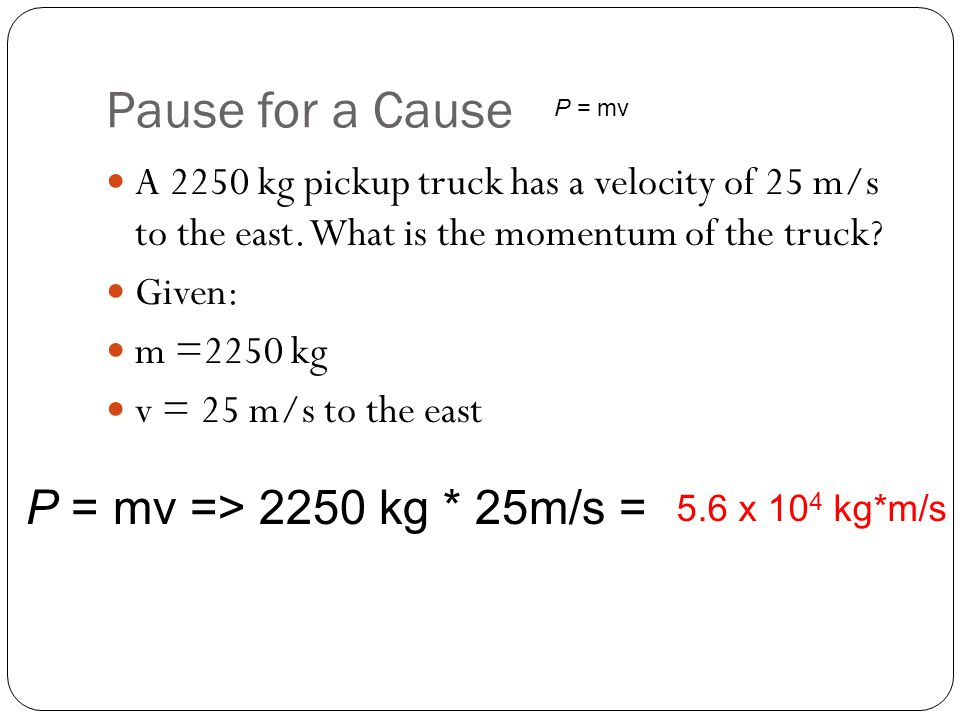 Pause for a Cause P = mv => 2250 kg * 25m/s =