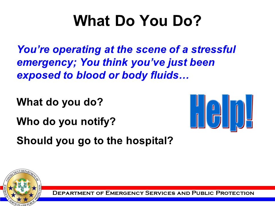 What Do You Do You're operating at the scene of a stressful emergency; You think you've just been exposed to blood or body fluids…