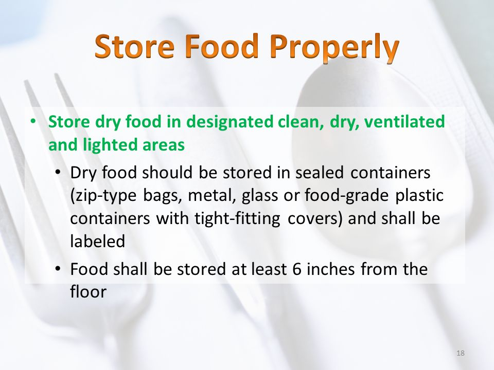 Store Food Properly Store dry food in designated clean, dry, ventilated and lighted areas.