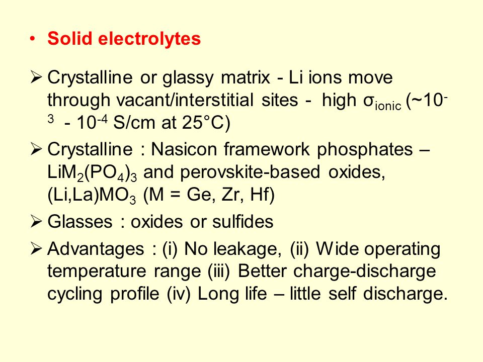 Solid electrolytes Crystalline or glassy matrix - Li ions move through vacant/interstitial sites - high σionic (~10-3 - 10-4 S/cm at 25°C)
