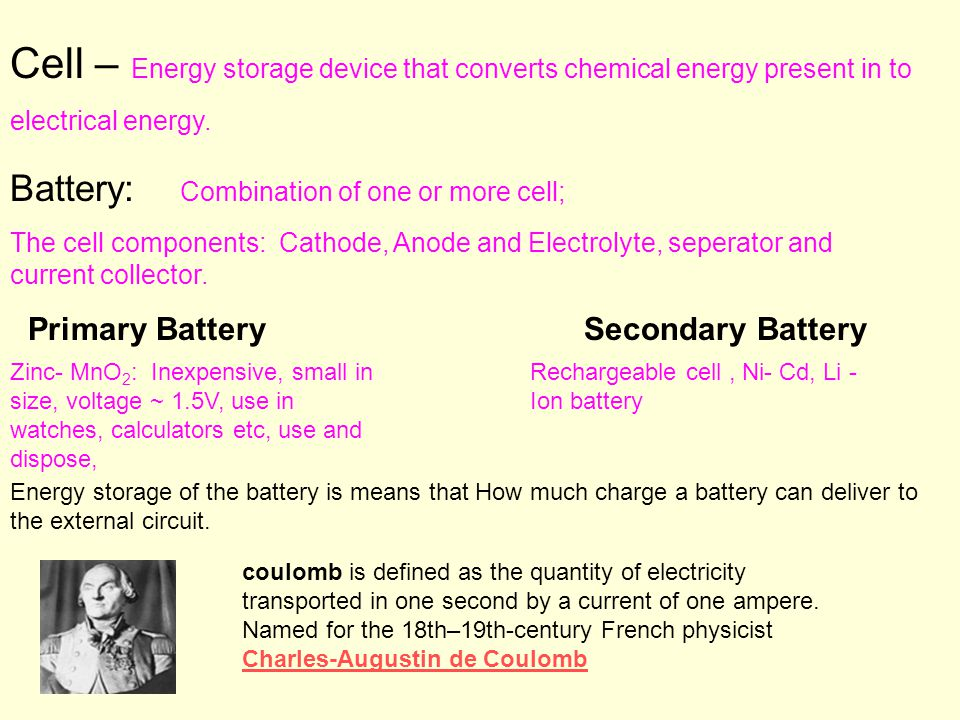Cell – Energy storage device that converts chemical energy present in to electrical energy.
