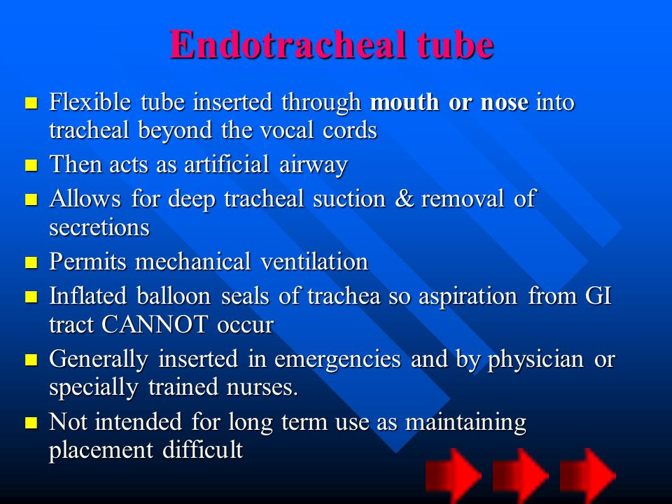Endotracheal tube Flexible tube inserted through mouth or nose into tracheal beyond the vocal cords.
