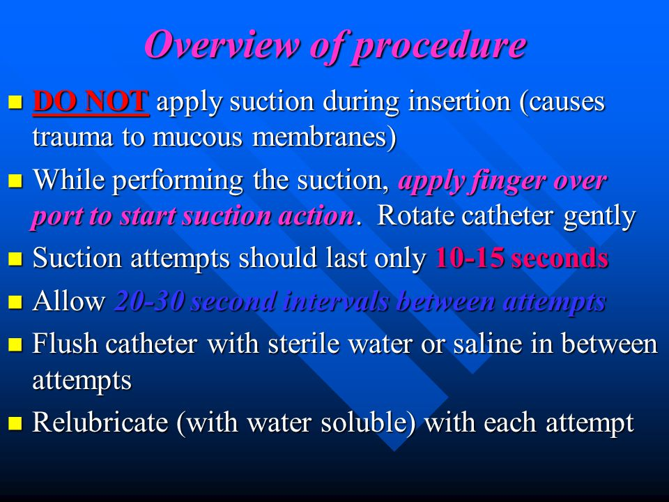 Overview of procedure DO NOT apply suction during insertion (causes trauma to mucous membranes)
