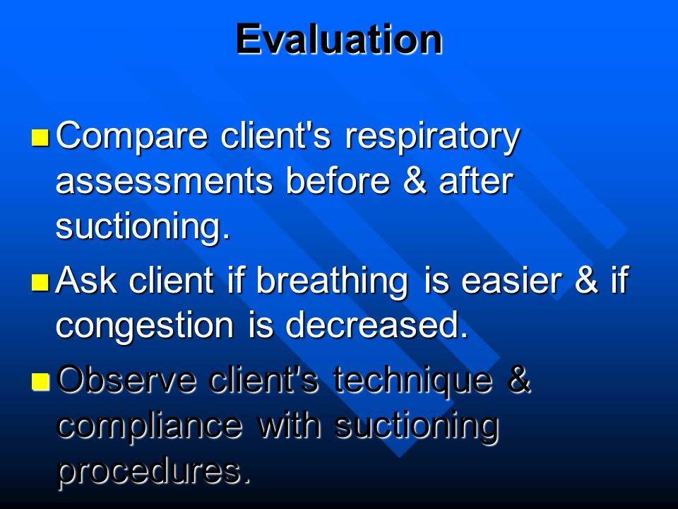 Evaluation Compare client s respiratory assessments before & after suctioning. Ask client if breathing is easier & if congestion is decreased.