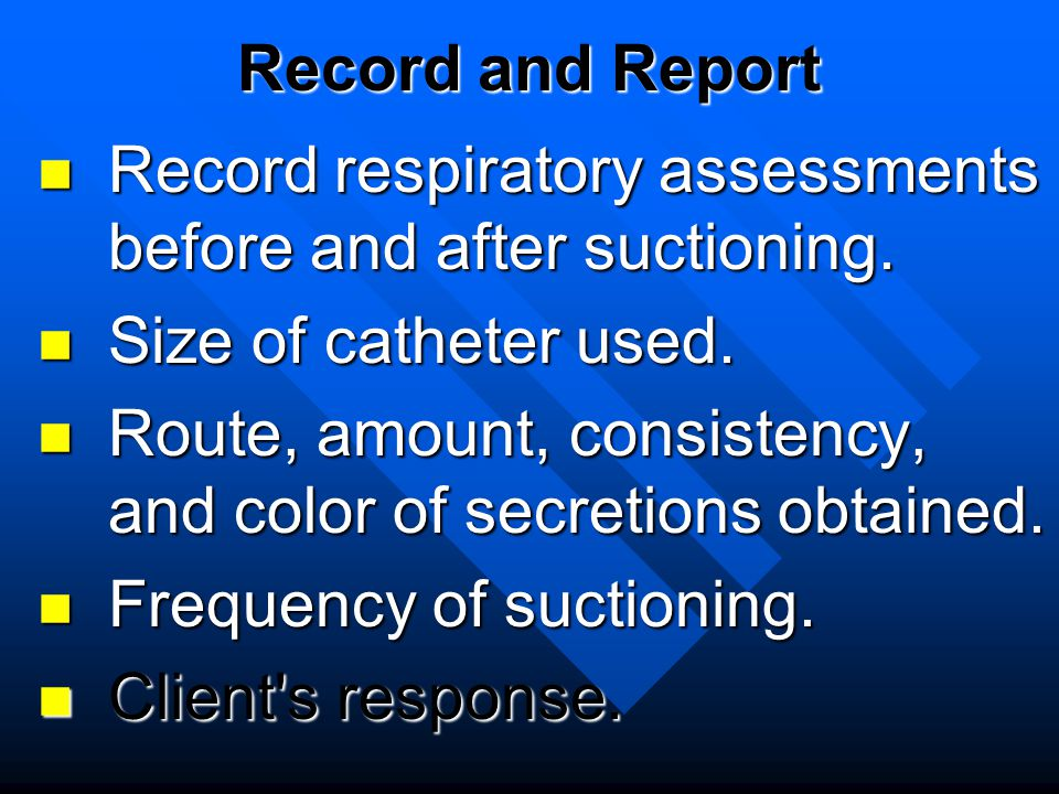 Record and Report Record respiratory assessments before and after suctioning. Size of catheter used.