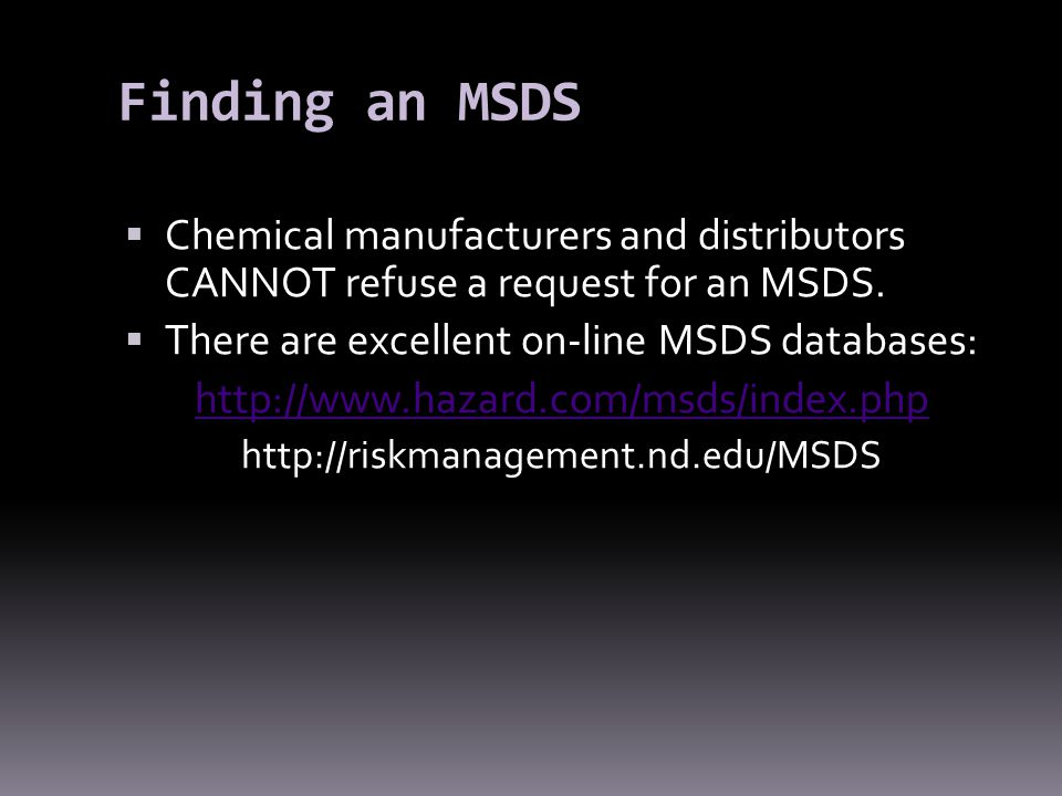 Finding an MSDS Chemical manufacturers and distributors CANNOT refuse a request for an MSDS. There are excellent on-line MSDS databases: