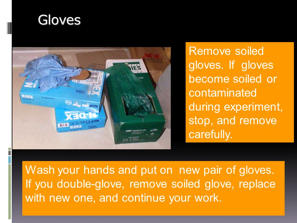 Gloves Remove soiled gloves. If gloves become soiled or contaminated