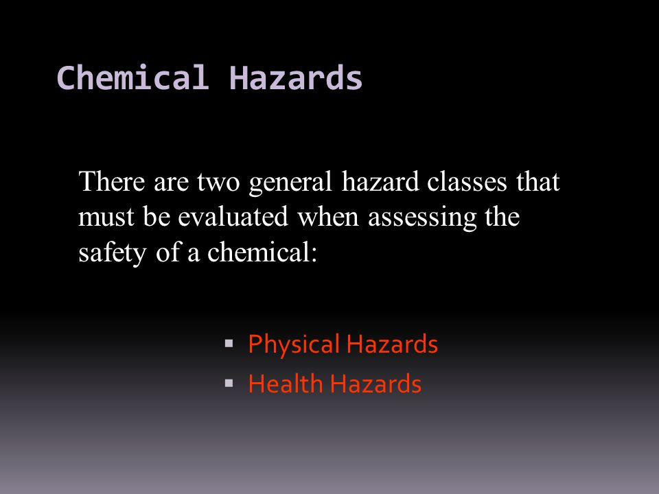 Chemical Hazards There are two general hazard classes that must be evaluated when assessing the safety of a chemical: