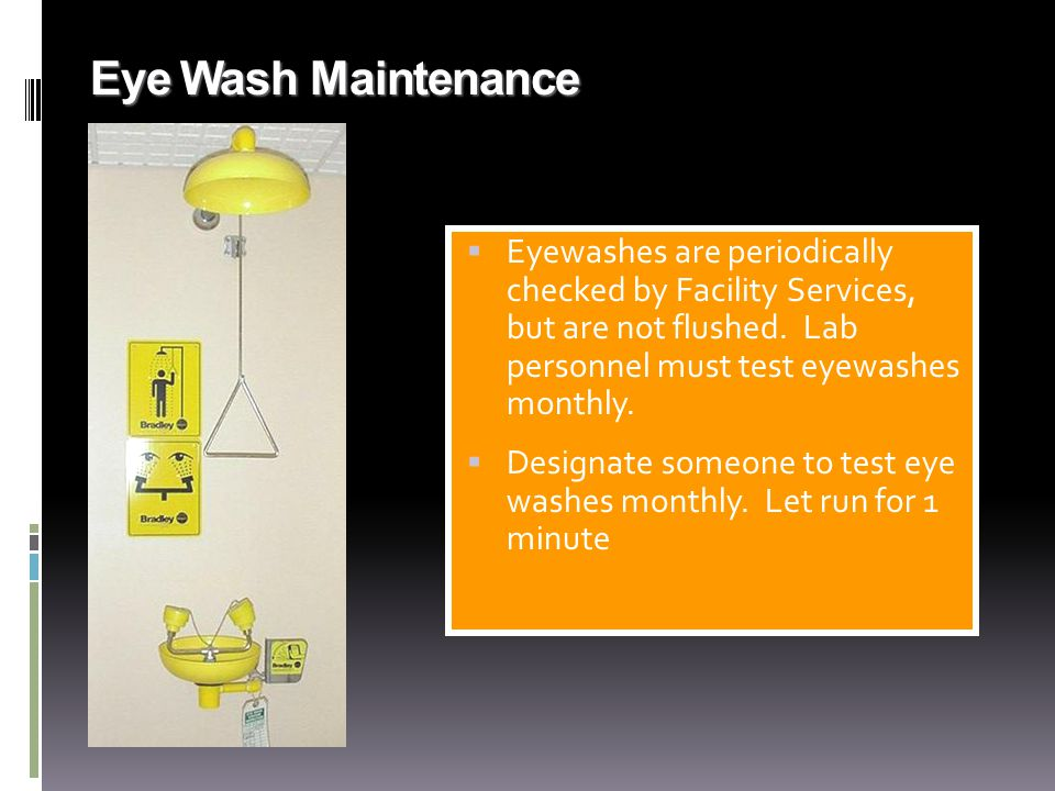 Eye Wash Maintenance Eyewashes are periodically checked by Facility Services, but are not flushed. Lab personnel must test eyewashes monthly.