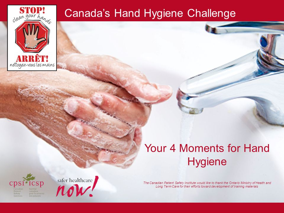 Your 4 Moments for Hand Hygiene The Canadian Patient Safety Institute would like to thank the Ontario Ministry of Health and Long Term Care for their efforts toward development of training materials