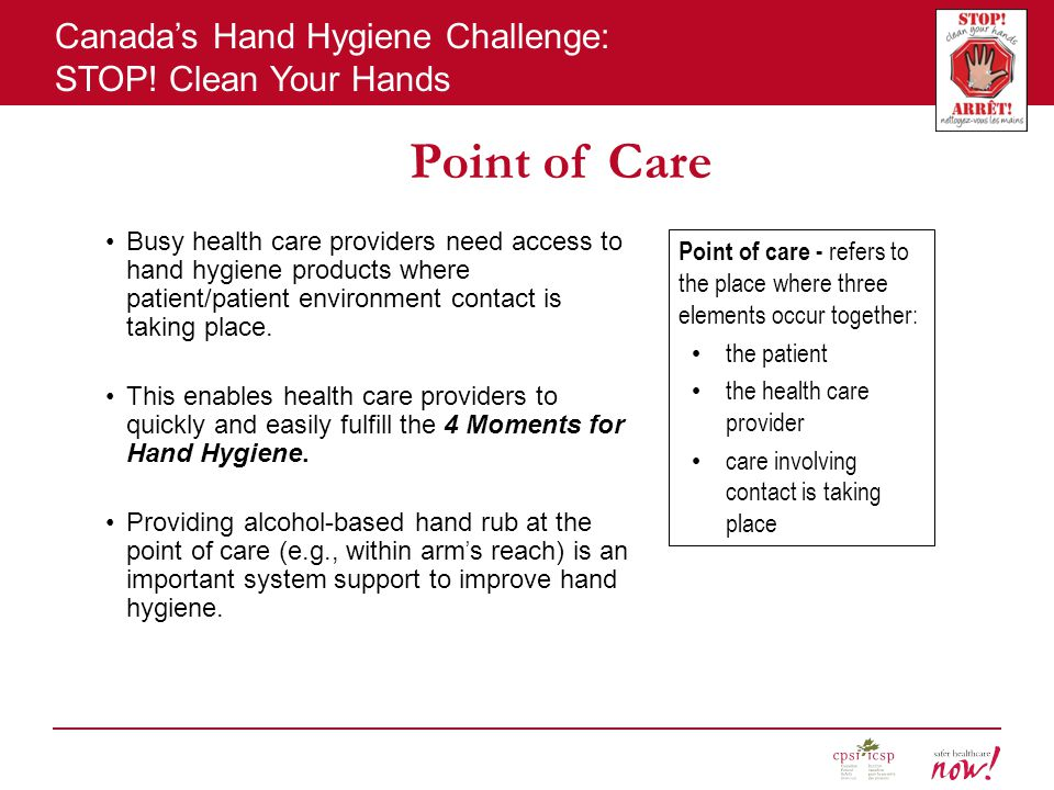 Point of Care Busy health care providers need access to hand hygiene products where patient/patient environment contact is taking place.