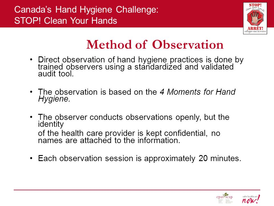 Method of Observation Direct observation of hand hygiene practices is done by trained observers using a standardized and validated audit tool.