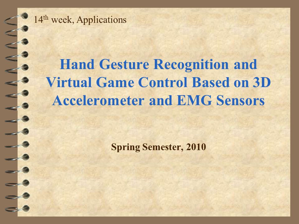 14th week, Applications Hand Gesture Recognition and Virtual Game Control Based on 3D Accelerometer and EMG Sensors.